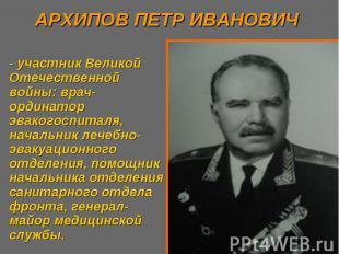 АРХИПОВ ПЕТР ИВАНОВИЧ - участник Великой Отечественной войны: врач-ординатор эва