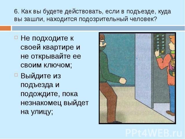Не подходите к своей квартире и не открывайте ее своим ключом; Не подходите к своей квартире и не открывайте ее своим ключом; Выйдите из подъезда и подождите, пока незнакомец выйдет на улицу;