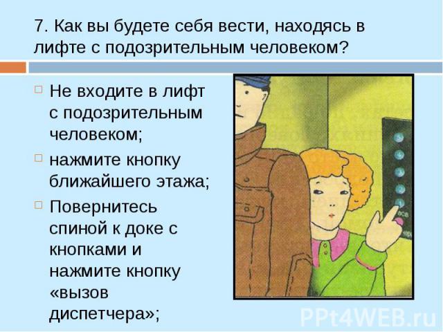 Не входите в лифт с подозрительным человеком; Не входите в лифт с подозрительным человеком; нажмите кнопку ближайшего этажа; Повернитесь спиной к доке с кнопками и нажмите кнопку «вызов диспетчера»;
