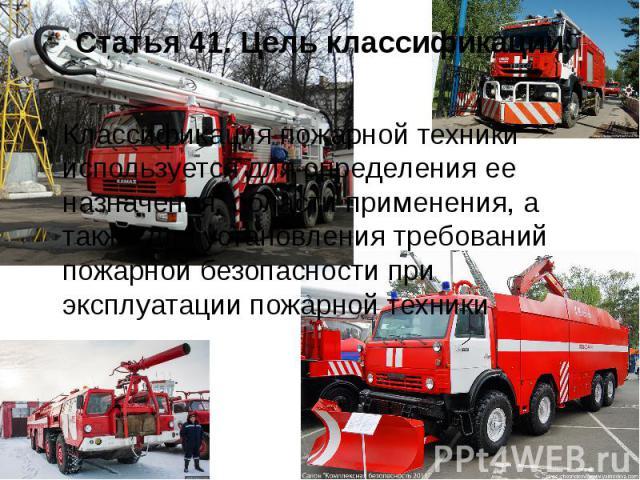 Статья 41. Цель классификации Классификация пожарной техники используется для определения ее назначения, области применения, а также для установления требований пожарной безопасности при эксплуатации пожарной техники