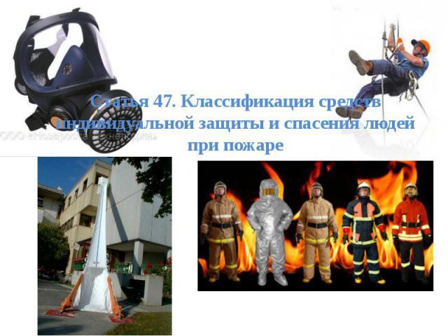 Статья 47. Классификация средств индивидуальной защиты и спасения людей при пожаре