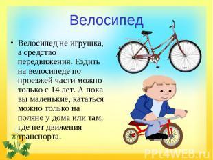 Велосипед Велосипед не игрушка, а средство передвижения. Ездить на велосипеде по
