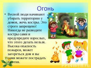 Огонь Весной люди начинают убирать территорию у домов, жечь костры. Это строго з