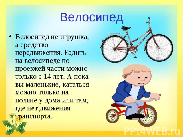 Велосипед Велосипед не игрушка, а средство передвижения. Ездить на велосипеде по проезжей части можно только с 14 лет. А пока вы маленькие, кататься можно только на поляне у дома или там, где нет движения транспорта.