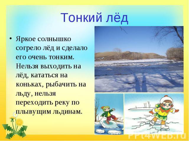 Тонкий лёд Яркое солнышко согрело лёд и сделало его очень тонким. Нельзя выходить на лёд, кататься на коньках, рыбачить на льду, нельзя переходить реку по плывущим льдинам.