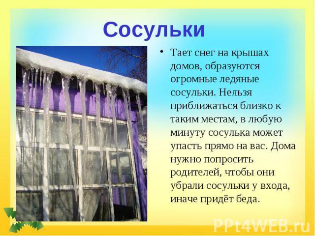 Сосульки Тает снег на крышах домов, образуются огромные ледяные сосульки. Нельзя приближаться близко к таким местам, в любую минуту сосулька может упасть прямо на вас. Дома нужно попросить родителей, чтобы они убрали сосульки у входа, иначе придёт беда.