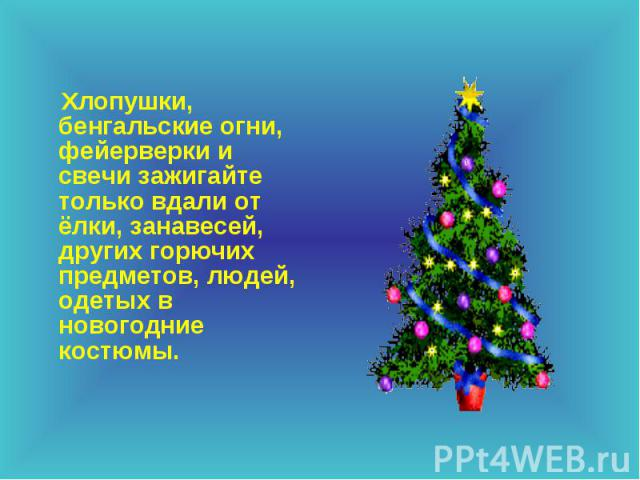 Хлопушки, бенгальские огни, фейерверки и свечи зажигайте только вдали от ёлки, занавесей, других горючих предметов, людей, одетых в новогодние костюмы. Хлопушки, бенгальские огни, фейерверки и свечи зажигайте только вдали от ёлки, занавесей, других …