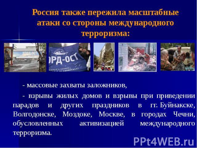 Россия также пережила масштабные атаки со стороны международного терроризма: - массовые захваты заложников, - взрывы жилых домов и взрывы при приведении парадов и других праздников в гг.Буйнакске, Волгодонске, Моздоке, Москве, в городах Чечни,…