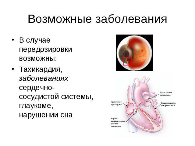 Возможные заболевания В случае передозировки возможны: Тахикардия, заболеваниях сердечно-сосудистой системы, глаукоме, нарушении сна