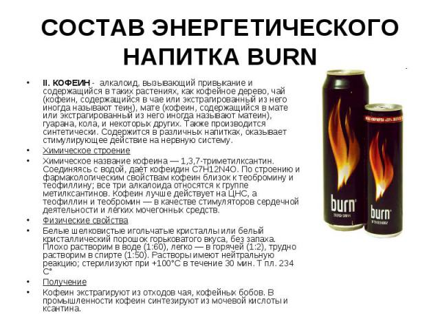 СОСТАВ ЭНЕРГЕТИЧЕСКОГО НАПИТКА BURN II. КОФЕИН - алкалоид, вызывающий привыкание и содержащийся в таких растениях, как кофейное дерево, чай (кофеин, содержащийся в чае или экстрагированный из него иногда называют теин), мате (кофеин, содержащийся в …