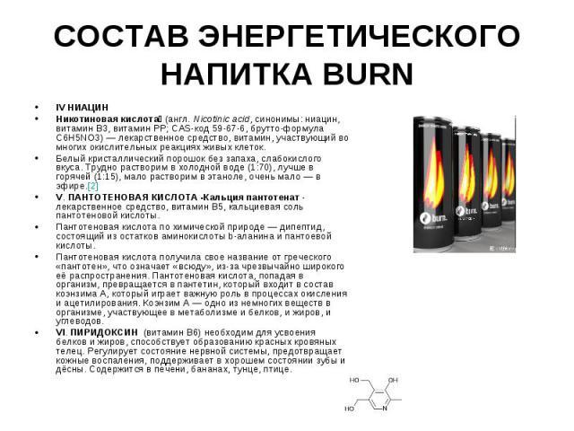 СОСТАВ ЭНЕРГЕТИЧЕСКОГО НАПИТКА BURN IV НИАЦИН Никотиновая кислота (англ. Nicotinic acid, синонимы: ниацин, витамин B3, витамин PP; CAS-код 59-67-6, брутто-формула C6H5NO3)— лекарственное средство, витамин, участвующий во многих окислительных р…