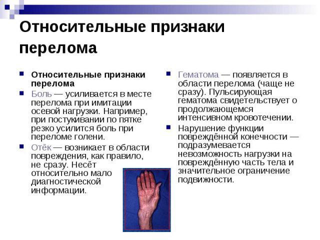 Относительные признаки перелома Относительные признаки перелома Боль— усиливается в месте перелома при имитации осевой нагрузки. Например, при постукивании по пятке резко усилится боль при переломе голени. Отёк— возникает в области повре…