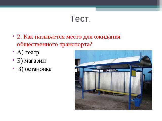2. Как называется место для ожидания общественного транспорта? 2. Как называется место для ожидания общественного транспорта? А) театр Б) магазин В) остановка