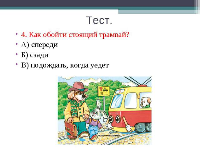4. Как обойти стоящий трамвай? 4. Как обойти стоящий трамвай? А) спереди Б) сзади В) подождать, когда уедет