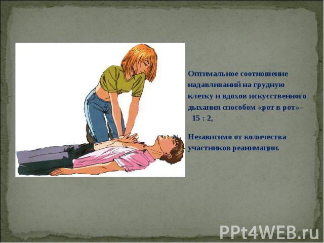Оптимальное соотношение надавливаний на грудную клетку и вдохов искусственного дыхания способом «рот в рот»– 15 : 2, Независимо от количества участников реанимации.