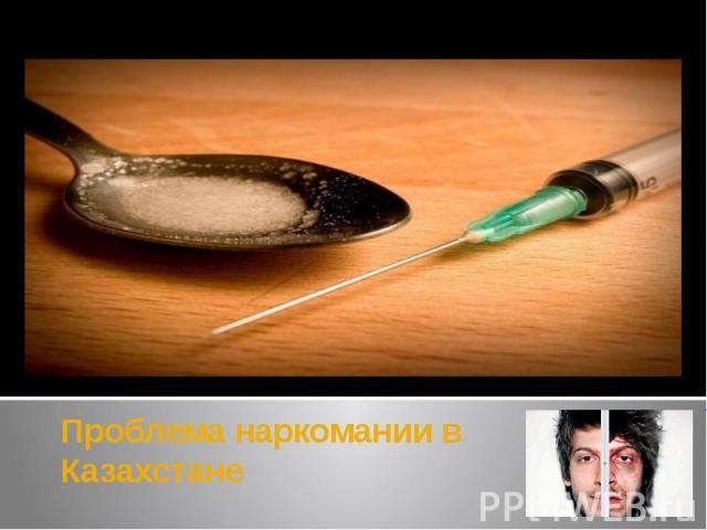 Проблема наркомании в Казахстане