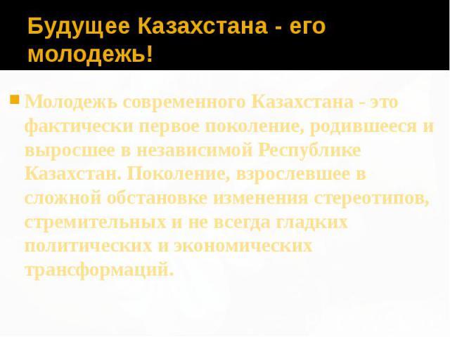Будущее Казахстана - его молодежь! Молодежь современного Казахстана - это фактически первое поколение, родившееся и выросшее в независимой Республике Казахстан. Поколение, взрослевшее в сложной обстановке изменения стереотипов, стремительных и не вс…