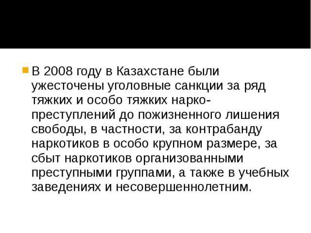 В 2008 году в Казахстане были ужесточены уголовные санкции за ряд тяжких и особо тяжких нарко-преступлений до пожизненного лишения свободы, в частности, за контрабанду наркотиков в особо крупном размере, за сбыт наркотиков организованными преступным…