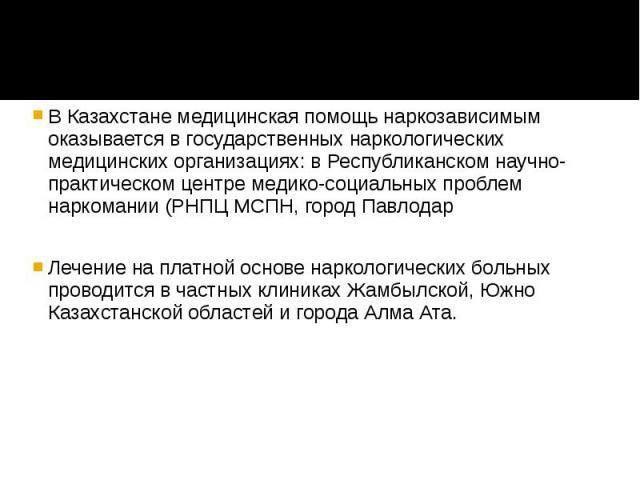 В Казахстане медицинская помощь наркозависимым оказывается в государственных наркологических медицинских организациях: в Республиканском научно-практическом центре медико-социальных проблем наркомании (РНПЦ МСПН, город Павлодар В Казахстане медицинс…