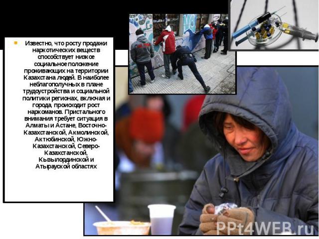 Известно, что росту продажи наркотических веществ способствует низкое социальное положение проживающих на территории Казахстана людей. В наиболее неблагополучных в плане трудоустройства и социальной политики регионах, включая и города, происходит ро…