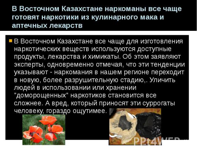 В Восточном Казахстане наркоманы все чаще готовят наркотики из кулинарного мака и аптечных лекарств В Восточном Казахстане все чаще для изготовления наркотических веществ используются доступные продукты, лекарства и химикаты. Об этом заявляют экспер…