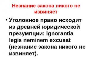 Уголовное право исходит из древней юридической презумпции: Ignоrаntia lеgis nеmi