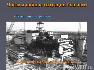 Чрезвычайные ситуации бывают: Техногенного характера Катастрофа на Чернобыльской