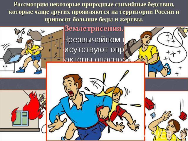 Рассмотрим некоторые природные стихийные бедствия, которые чаще других проявляются на территории России и приносят большие беды и жертвы. Землетрясения. При любом Чрезвычайном происшествии всегда присутствуют определенные факторы опасности.