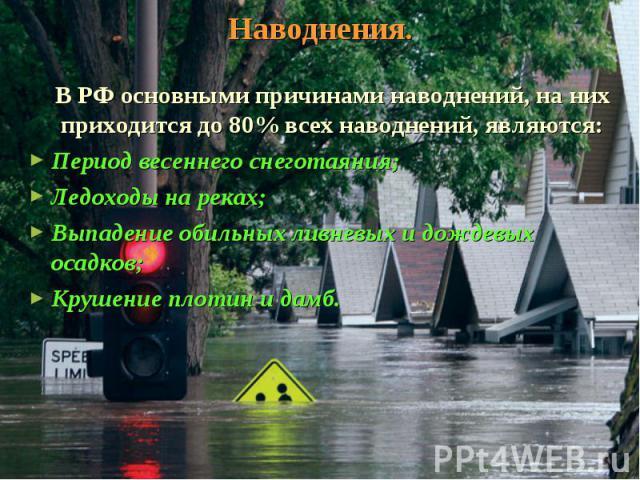 Наводнения. В РФ основными причинами наводнений, на них приходится до 80% всех наводнений, являются: Период весеннего снеготаяния; Ледоходы на реках; Выпадение обильных ливневых и дождевых осадков; Крушение плотин и дамб.