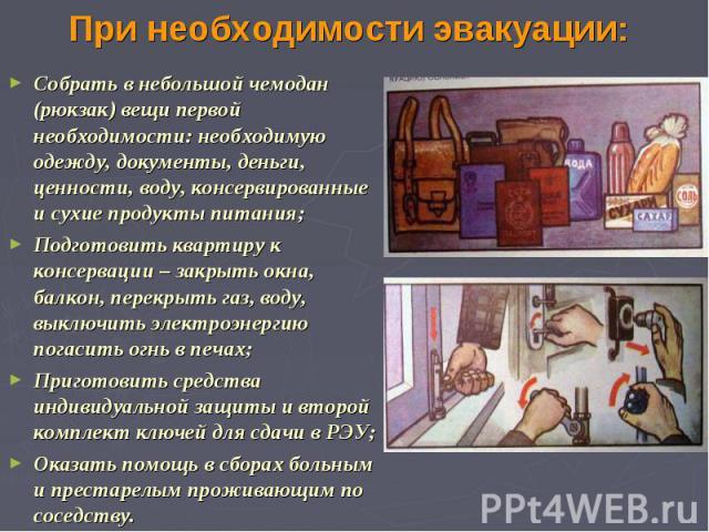 При необходимости эвакуации: Собрать в небольшой чемодан (рюкзак) вещи первой необходимости: необходимую одежду, документы, деньги, ценности, воду, консервированные и сухие продукты питания; Подготовить квартиру к консервации – закрыть окна, балкон,…