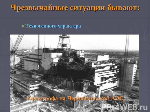 Чрезвычайные ситуации бывают: Техногенного характера Катастрофа на Чернобыльской АЭС