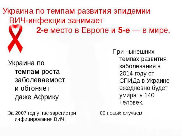 Украина по темпам развития эпидемии ВИЧ-инфекции занимает 2-е место в Европе и 5-е — в мире. Украина по темпам развития эпидемии ВИЧ-инфекции занимает 2-е место в Европе и 5-е — в мире.