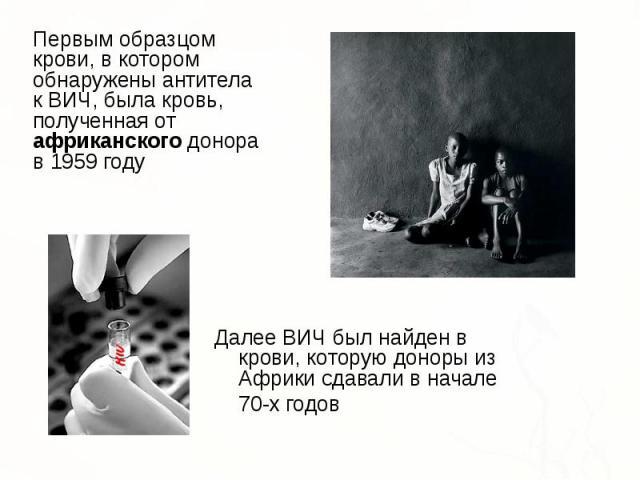Первым образцом крови, в котором обнаружены антитела к ВИЧ, была кровь, полученная от африканского донора в 1959 году Первым образцом крови, в котором обнаружены антитела к ВИЧ, была кровь, полученная от африканского донора в 1959 году
