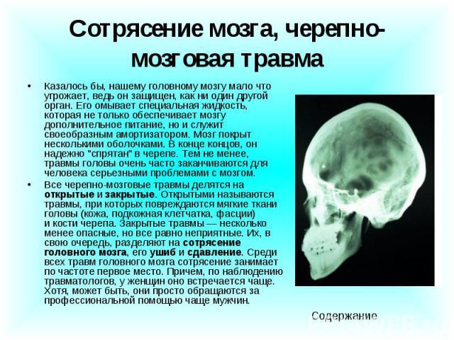Сотрясение мозга, черепно-мозговая травма Казалось бы, нашему головному мозгу мало что угрожает, ведь онзащищен,как ни один другой орган. Его омывает специальная жидкость, которая не только обеспечивает мозгу дополнительное питание, но и…