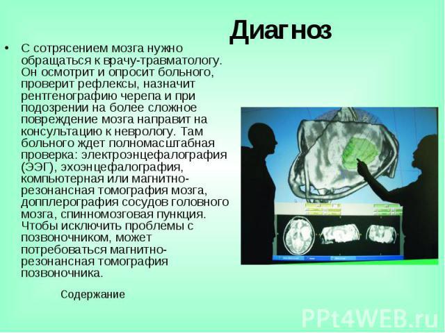 Диагноз С сотрясением мозга нужно обращаться к врачу-травматологу. Он осмотрит и опросит больного, проверит рефлексы, назначит рентгенографию черепа и при подозрении на более сложное повреждение мозга направит на консультацию к неврологу. Там больно…