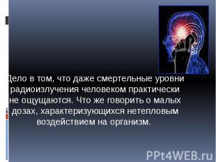 Дело в том, что даже смертельные уровни радиоизлучения человеком практически не