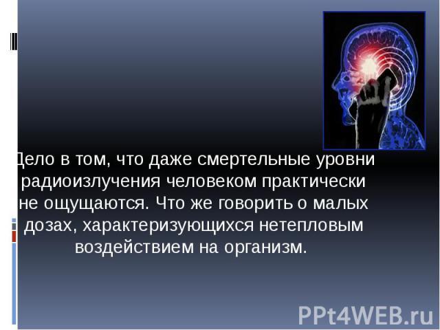 Дело в том, что даже смертельные уровни радиоизлучения человеком практически не ощущаются. Что же говорить о малых дозах, характеризующихся нетепловым воздействием на организм. Дело в том, что даже смертельные уровни радиоизлучения человеком практич…