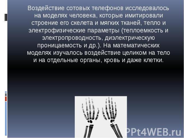 Воздействие сотовых телефонов исследовалось на моделях человека, которые имитировали строение его скелета и мягких тканей, тепло и электрофизические параметры (теплоемкость и электропроводность, диэлектрическую проницаемость и др.). На математически…