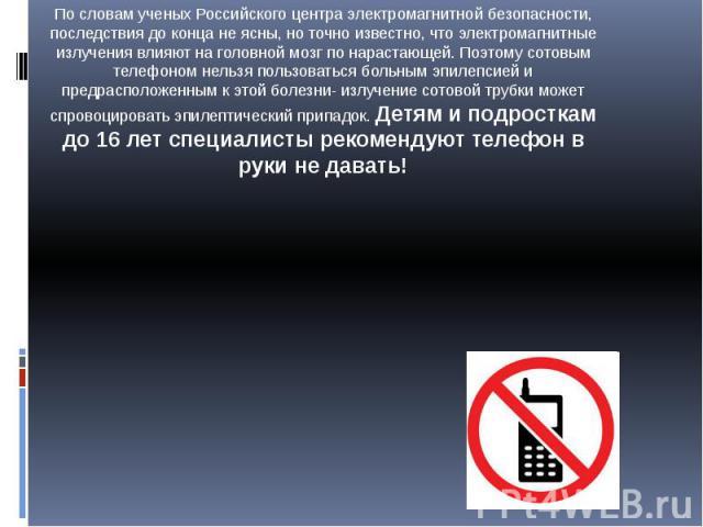По словам ученых Российского центра электромагнитной безопасности, последствия до конца не ясны, но точно известно, что электромагнитные излучения влияют на головной мозг по нарастающей. Поэтому сотовым телефоном нельзя пользоваться больным эпилепси…