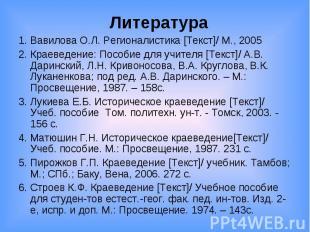 Литература 1. Вавилова О.Л. Регионалистика [Текст]/ М., 2005 2. Краеведение: Пос