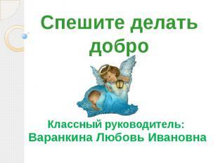 Спешите делать добро Классный руководитель: Варанкина Любовь Ивановна