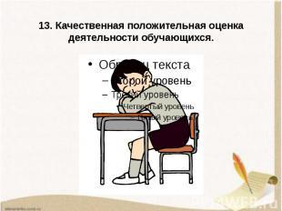 13. Качественная положительная оценка деятельности обучающихся.