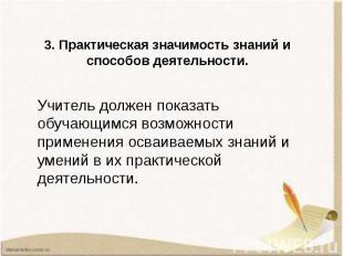 3. Практическая значимость знаний и способов деятельности. Учитель должен показа