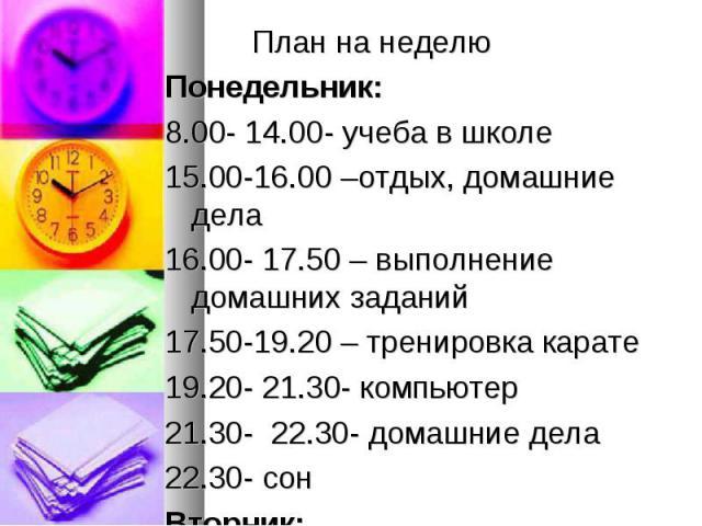 План на неделю План на неделю Понедельник: 8.00- 14.00- учеба в школе 15.00-16.00 –отдых, домашние дела 16.00- 17.50 – выполнение домашних заданий 17.50-19.20 – тренировка карате 19.20- 21.30- компьютер 21.30- 22.30- домашние дела 22.30- сон Вторник: