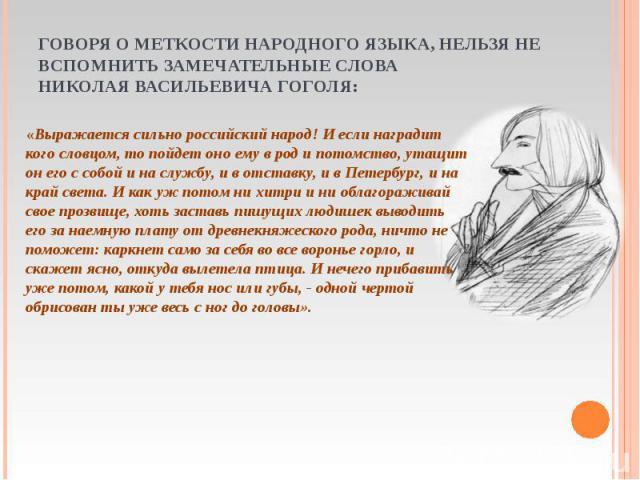 «Выражается сильно российский народ! И если наградит кого словцом, то пойдет оно ему в род и потомство, утащит он его с собой и на службу, и в отставку, и в Петербург, и на край света. И как уж потом ни хитри и ни облагораживай свое прозвище, хоть з…