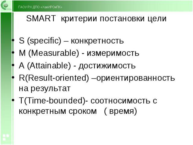 S (specific) – конкретность S (specific) – конкретность M (Measurable) - измеримость A (Attainable) - достижимость R(Result-oriented) –ориентированность на результат T(Time-bounded)- соотносимость с конкретным сроком ( время)