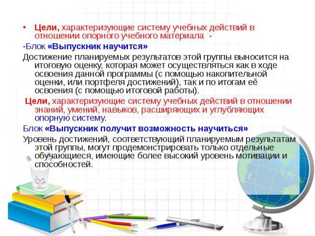 Цели, характеризующие систему учебных действий в отношении опорного учебного материала - Цели, характеризующие систему учебных действий в отношении опорного учебного материала - -Блок «Выпускник научится» Достижение планируемых результатов этой груп…