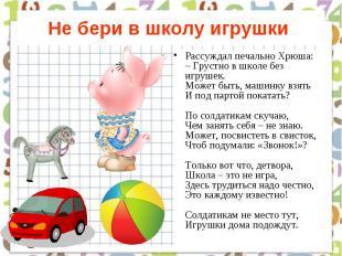 Не бери в школу игрушки Рассуждал печально Хрюша: – Грустно в школе без игрушек.
