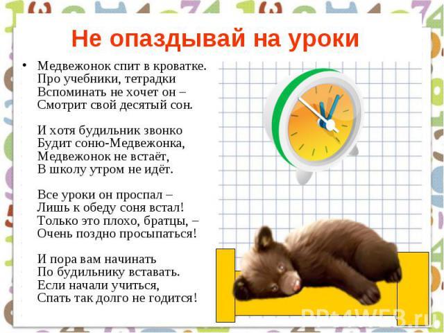 Не опаздывай на уроки Медвежонок спит в кроватке. Про учебники, тетрадки Вспоминать не хочет он – Смотрит свой десятый сон. И хотя будильник звонко Будит соню-Медвежонка, Медвежонок не встаёт, В школу утром не идёт. Все уроки он проспал – Лишь к обе…
