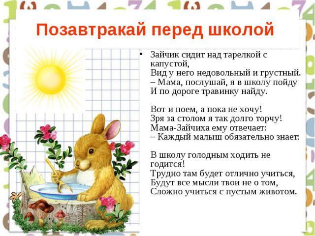 Позавтракай перед школой Зайчик сидит над тарелкой с капустой, Вид у него недовольный и грустный. – Мама, послушай, я в школу пойду И по дороге травинку найду. Вот и поем, а пока не хочу! Зря за столом я так долго торчу! Мама-Зайчиха ему отвечает: –…